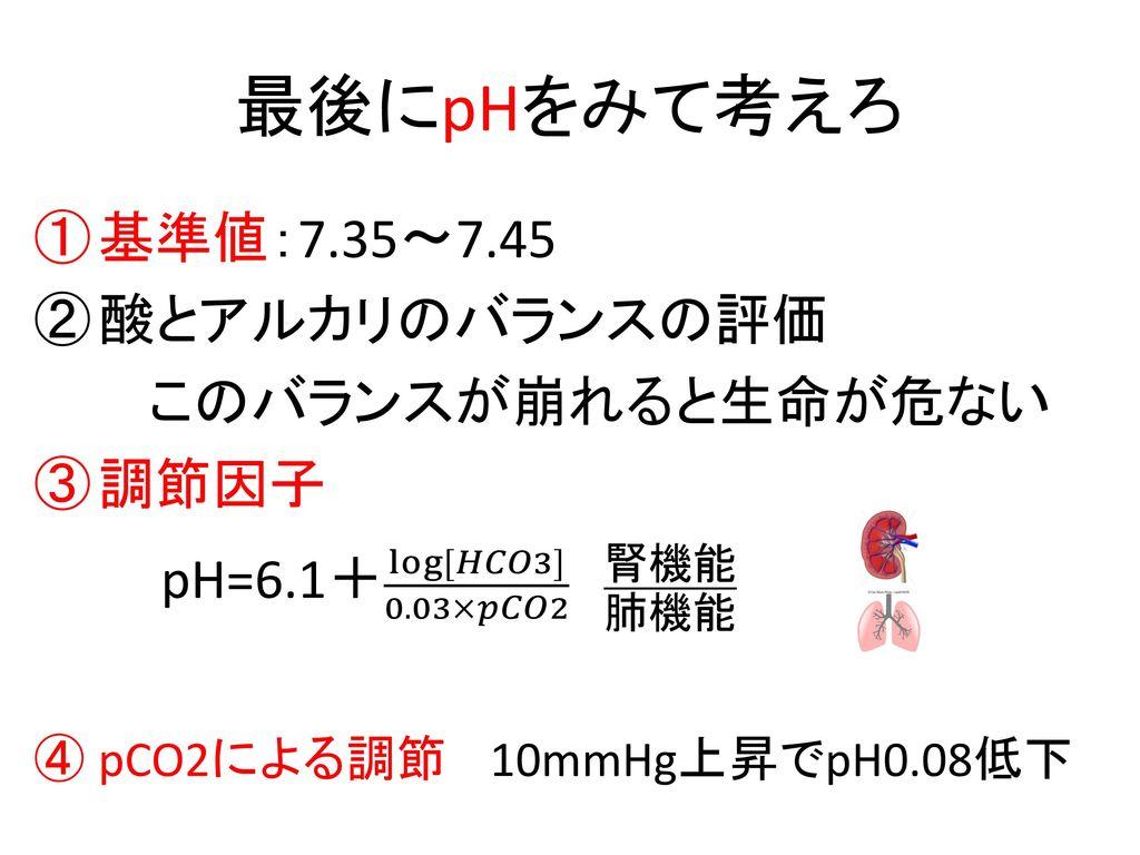 最後にpHをみて考えろ 基準値:7.35~7.45 酸とアルカリのバランスの評価 このバランスが崩れると生命が危ない 調節因子