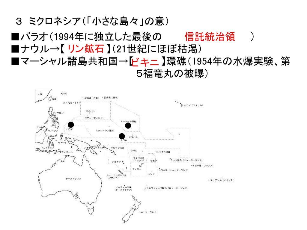 3 ミクロネシア(「小さな島々」の意) ■パラオ(1994年に独立した最後の ) ■ナウル→【 】(21世紀にほぼ枯渇) ■マーシャル諸島共和国→【 】環礁(1954年の水爆実験、第.