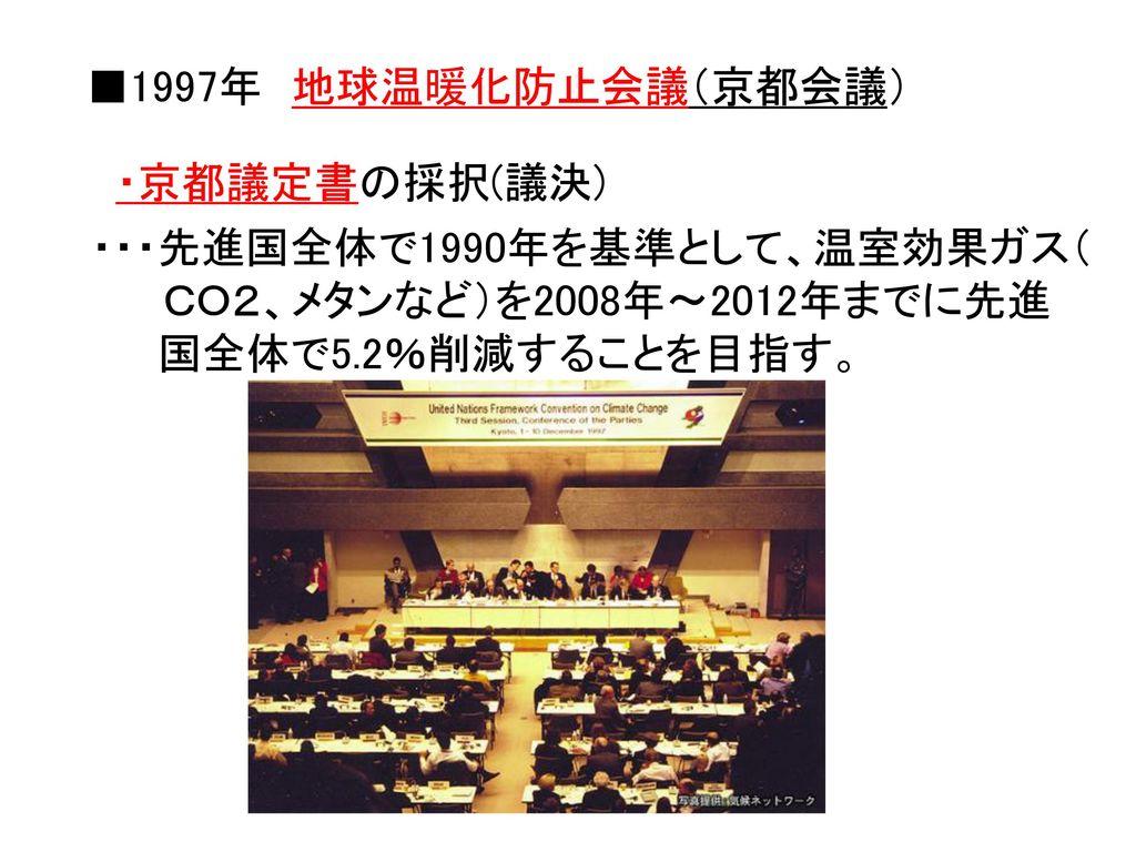 ■1997年 地球温暖化防止会議(京都会議) ・京都議定書の採択(議決) ・・・先進国全体で1990年を基準として、温室効果ガス( CO2、メタンなど)を2008年~2012年までに先進.