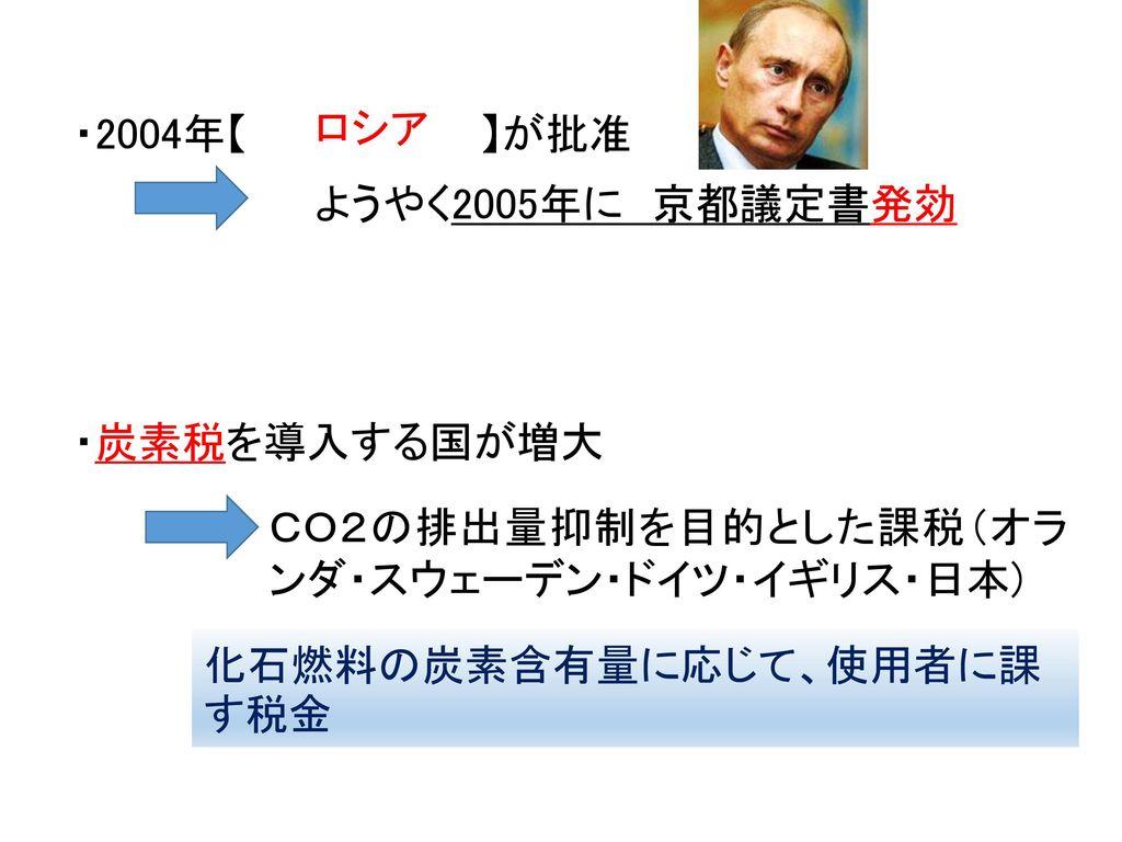 ・2004年【 】が批准 ロシア. ようやく2005年に 京都議定書発効. ・炭素税を導入する国が増大. CO2の排出量抑制を目的とした課税(オランダ・スウェーデン・ドイツ・イギリス・日本)