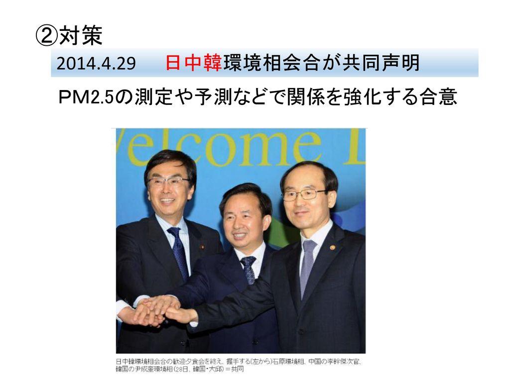 ②対策 2014.4.29 日中韓環境相会合が共同声明 PM2.5の測定や予測などで関係を強化する合意