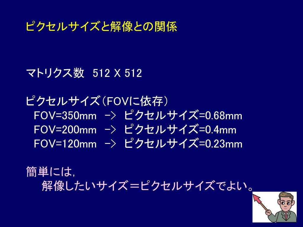 ピクセルサイズと解像との関係 マトリクス数 512 X 512. ピクセルサイズ(FOVに依存) FOV=350mm -> ピクセルサイズ=0.68mm. FOV=200mm -> ピクセルサイズ=0.4mm.