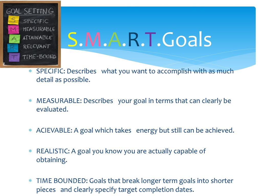 S.M.A.R.T.Goals SPECIFIC: Describes what you want to accomplish with as much detail as possible.