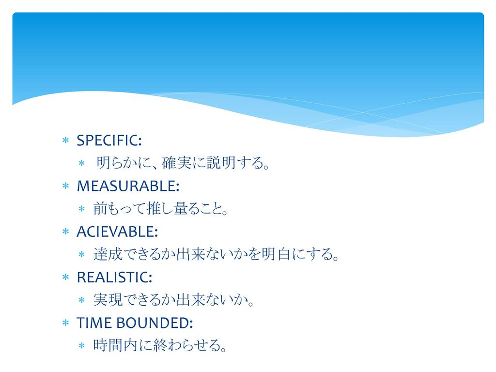SPECIFIC: MEASURABLE: ACIEVABLE: REALISTIC: TIME BOUNDED:
