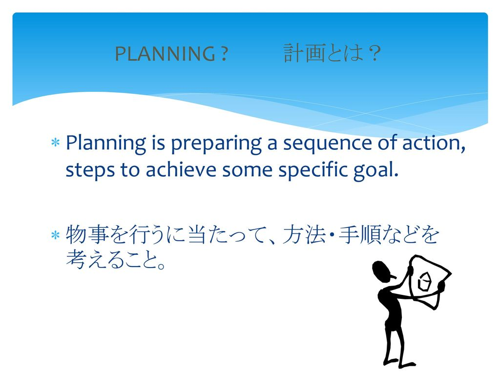 PLANNING 計画とは? Planning is preparing a sequence of action, steps to achieve some specific goal.
