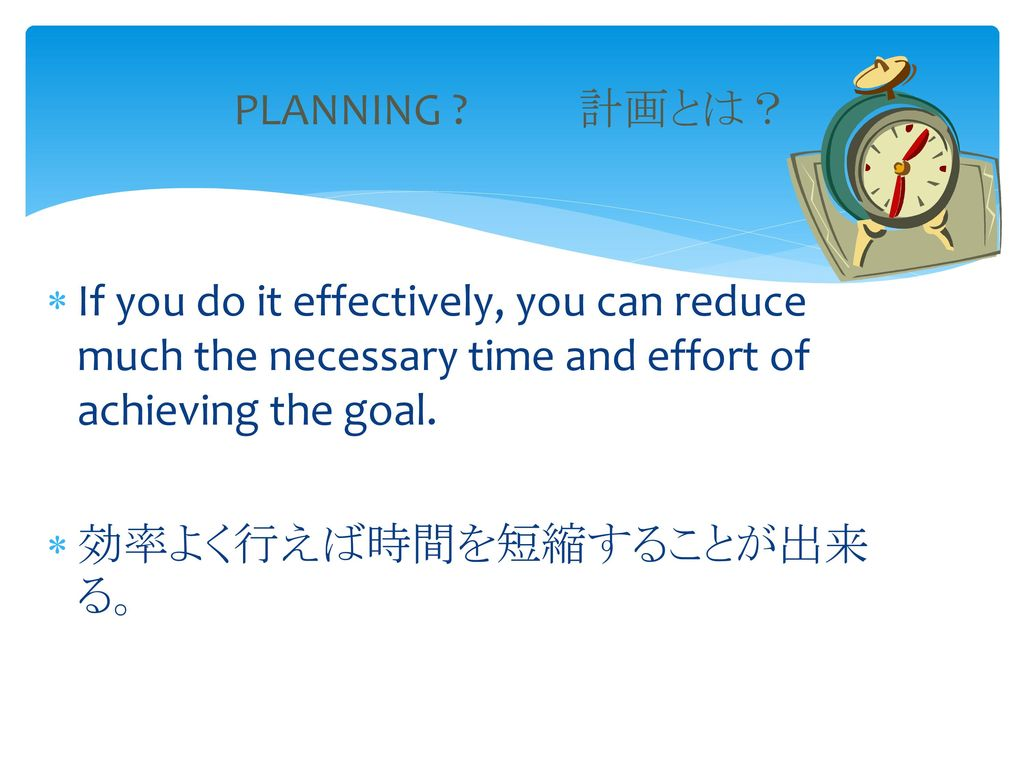PLANNING 計画とは? If you do it effectively, you can reduce much the necessary time and effort of achieving the goal.