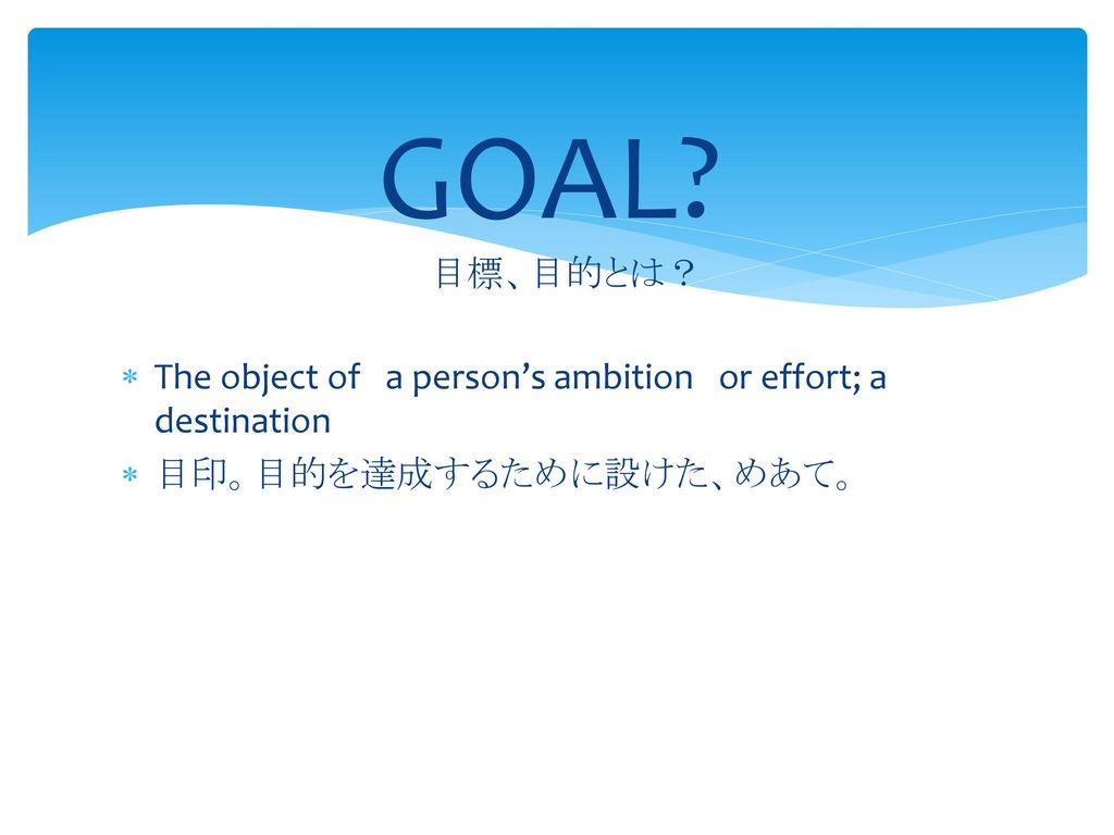 GOAL 目標、目的とは? The object of a person's ambition or effort; a destination 目印。目的を達成するために設けた、めあて。
