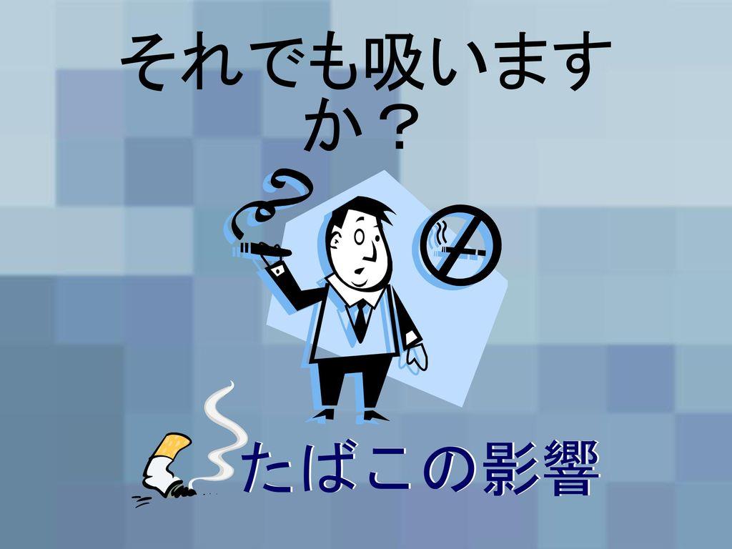 それでも吸いますか? たばこの影響 たばこの影響