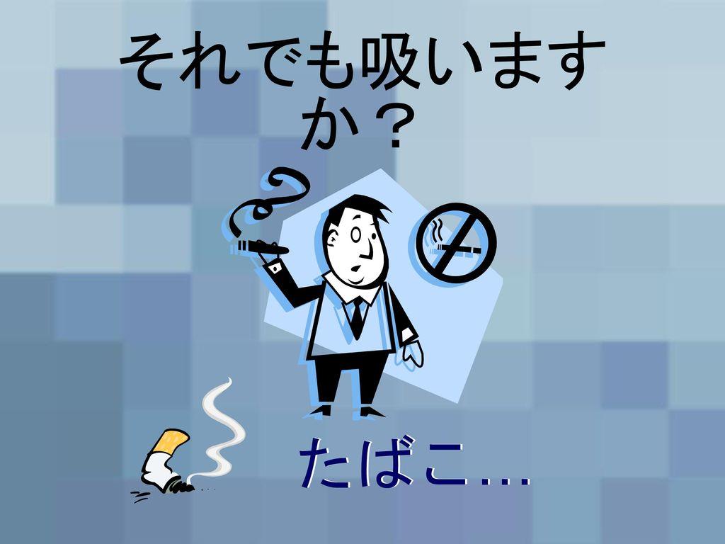 それでも吸いますか? たばこ… たばこ…