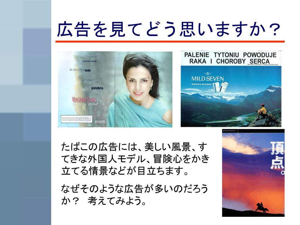広告を見てどう思いますか? たばこの広告には、美しい風景、すてきな外国人モデル、冒険心をかき立てる情景などが目立ちます。