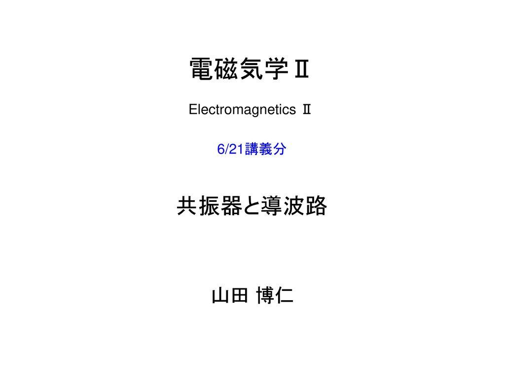 電磁気学Ⅱ Electromagnetics Ⅱ 6/21講義分 共振器と導波路 山田 博仁