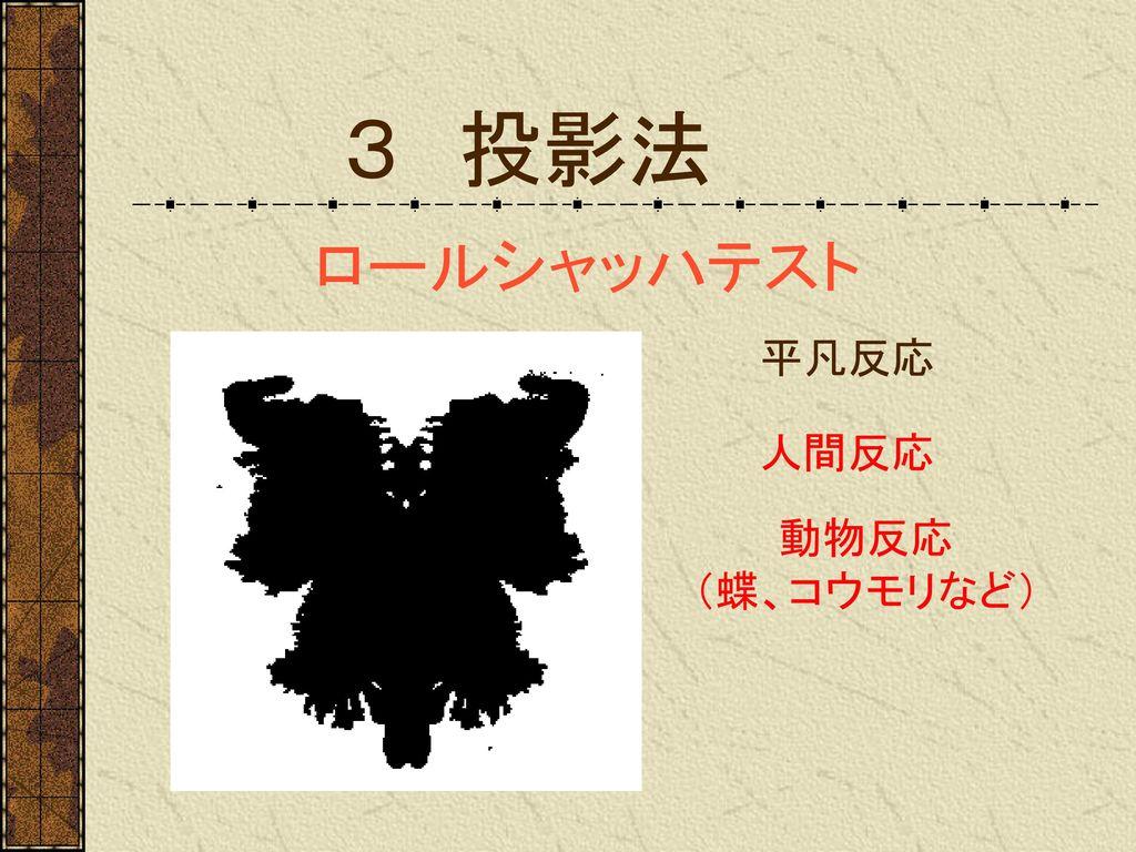 3 投影法 ロールシャッハテスト 平凡反応 人間反応 動物反応 (蝶、コウモリなど)