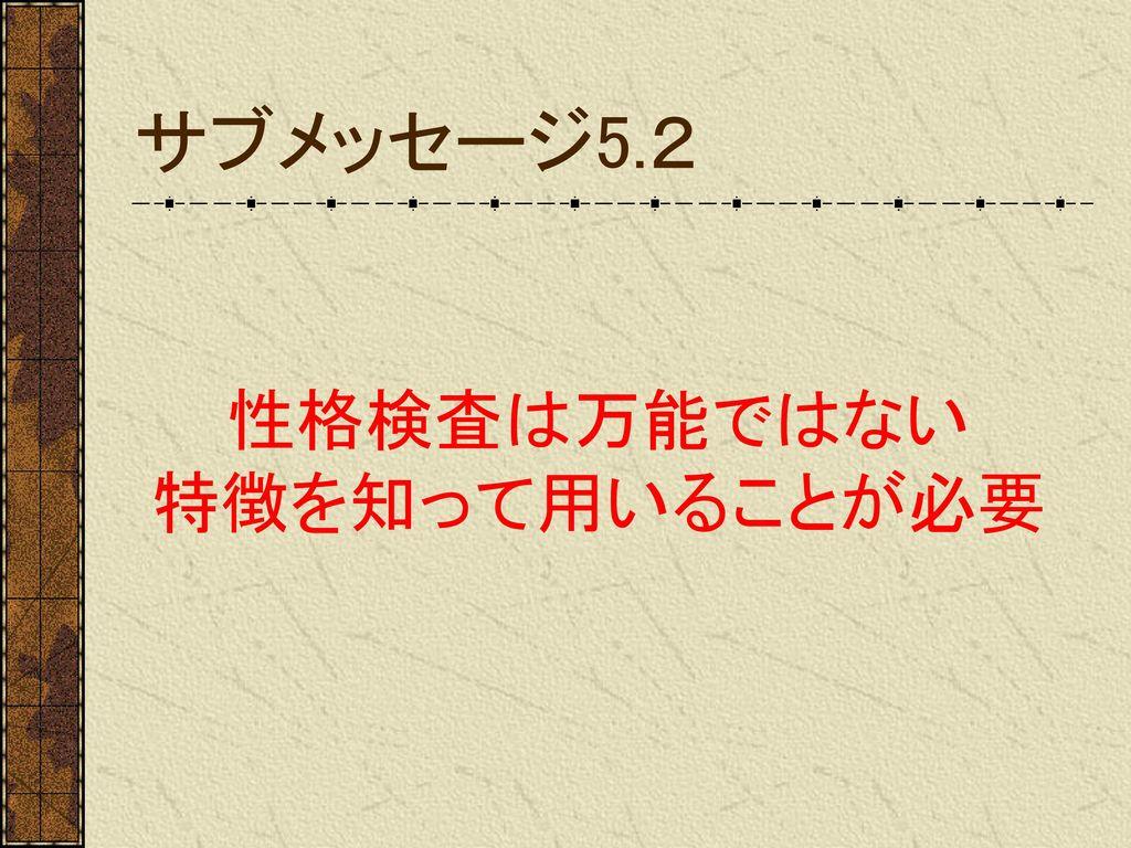サブメッセージ5.2 性格検査は万能ではない 特徴を知って用いることが必要