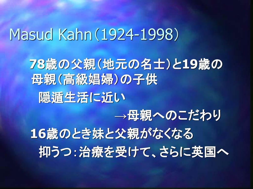 Masud Kahn(1924-1998) 隠遁生活に近い →母親へのこだわり 16歳のとき妹と父親がなくなる