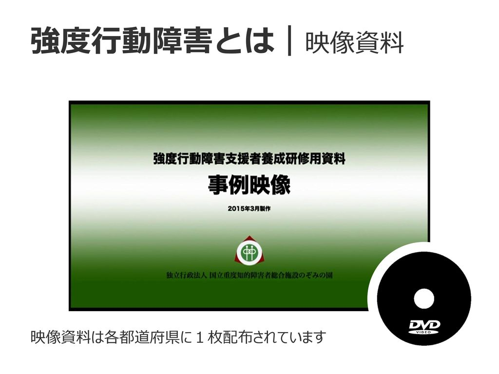 強度行動障害とは 映像資料 映像資料は各都道府県に1枚配布されています