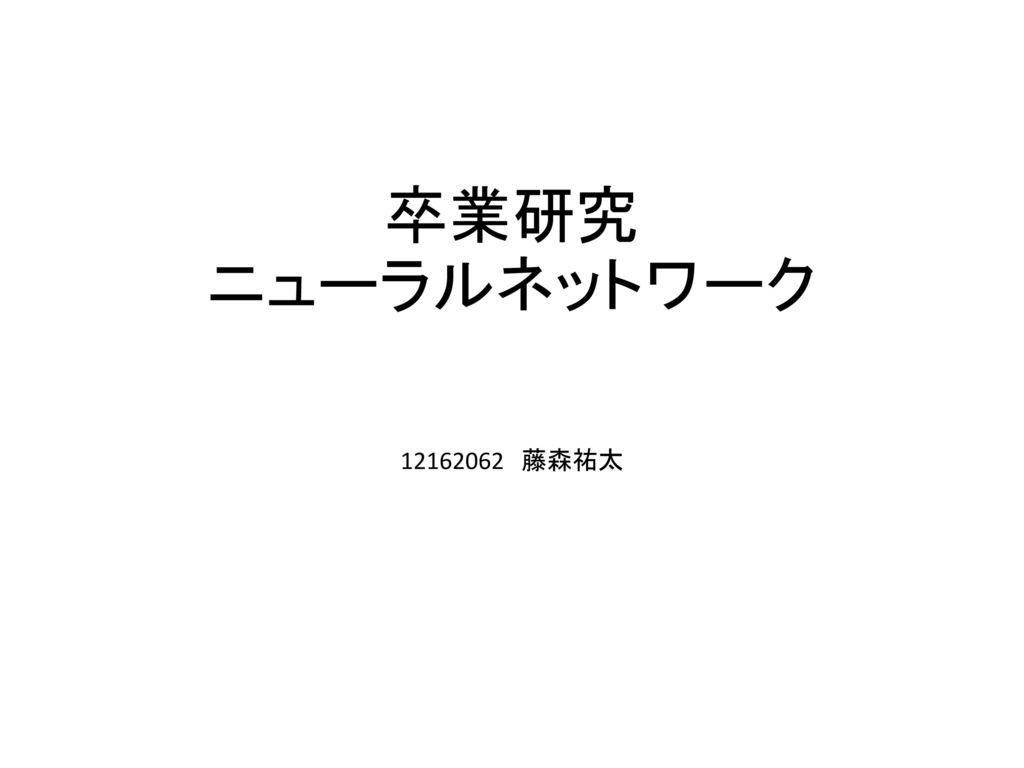 卒業研究 ニューラルネットワーク 12162062 藤森祐太