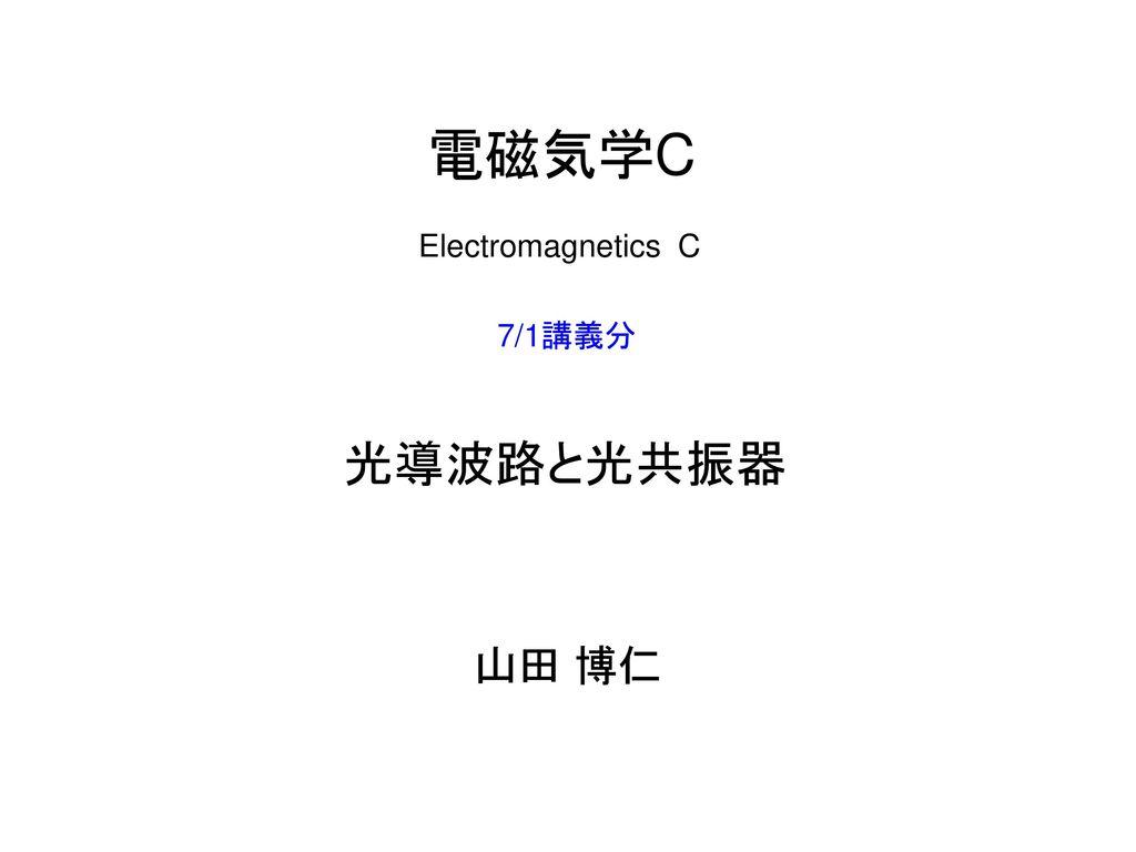 電磁気学C Electromagnetics C 7/1講義分 光導波路と光共振器 山田 博仁