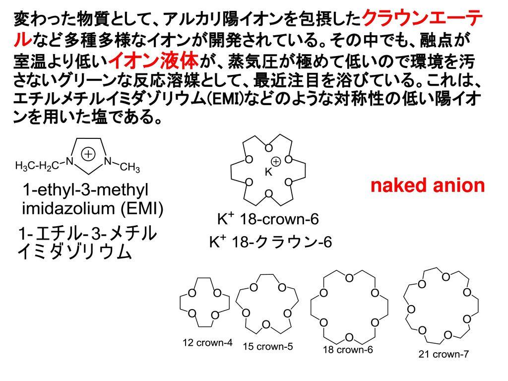変わった物質として、アルカリ陽イオンを包摂したクラウンエーテルなど多種多様なイオンが開発されている。その中でも、融点が室温より低いイオン液体が、蒸気圧が極めて低いので環境を汚さないグリーンな反応溶媒として、最近注目を浴びている。これは、エチルメチルイミダゾリウム(EMI)などのような対称性の低い陽イオンを用いた塩である。