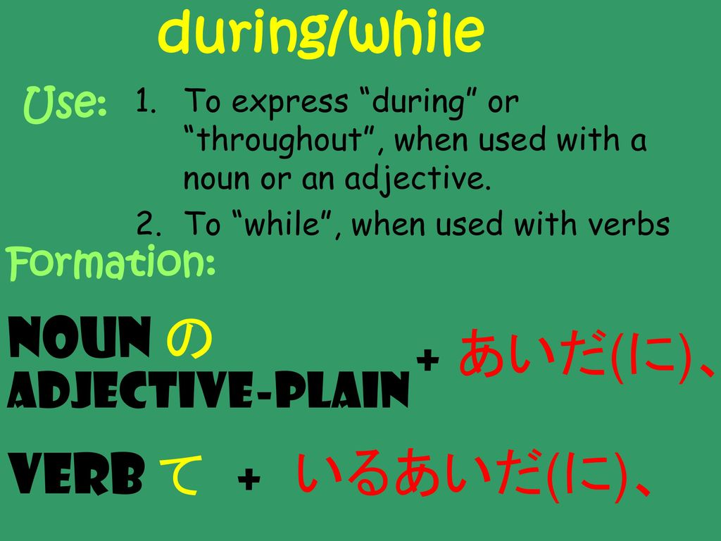 during/while Noun の あいだ(に)、 + Verb て いるあいだ(に)、 + Adjective-Plain Use: