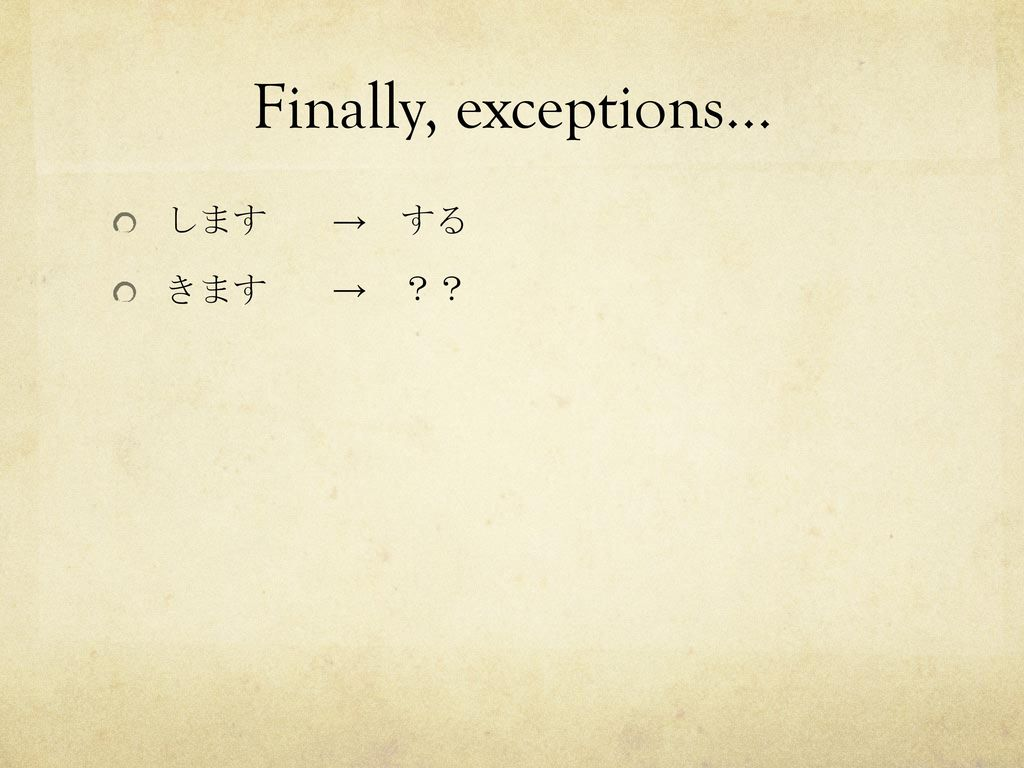 Finally, exceptions… します きます → する → ??