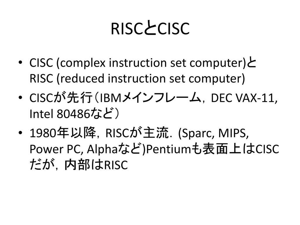 RISCとCISC CISC (complex instruction set computer)と RISC (reduced instruction set computer) CISCが先行(IBMメインフレーム,DEC VAX-11, Intel 80486など)
