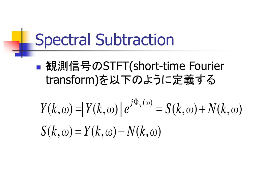 Spectral Subtraction 観測信号のSTFT(short-time Fourier transform)を以下のように定義する