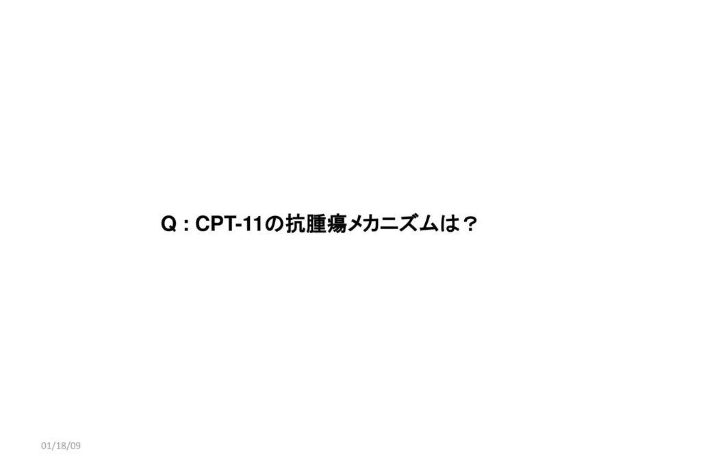 01/18/09 Q : CPT-11の抗腫瘍メカニズムは? 01/18/09