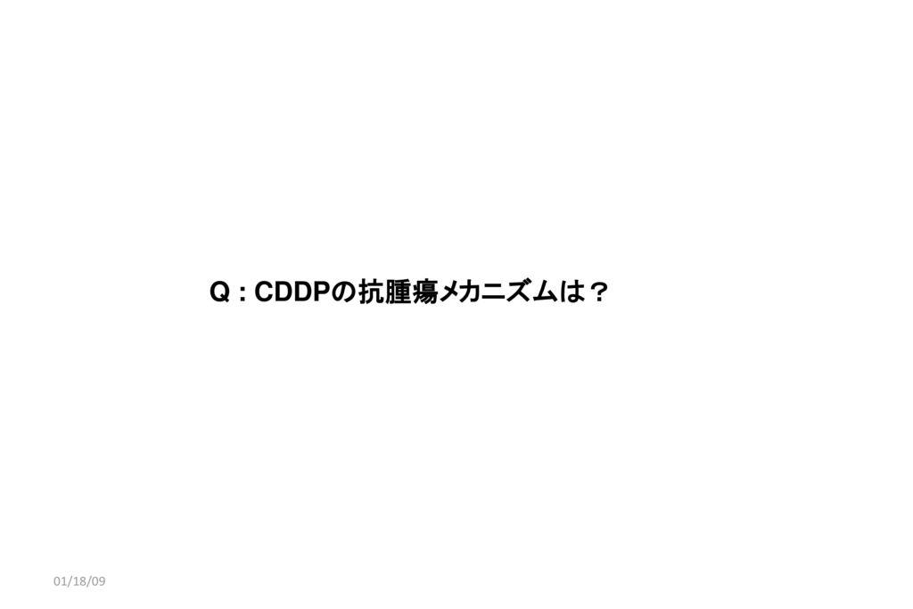 01/18/09 Q : CDDPの抗腫瘍メカニズムは? 01/18/09