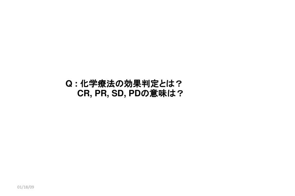 01/18/09 Q : 化学療法の効果判定とは? CR, PR, SD, PDの意味は? 01/18/09