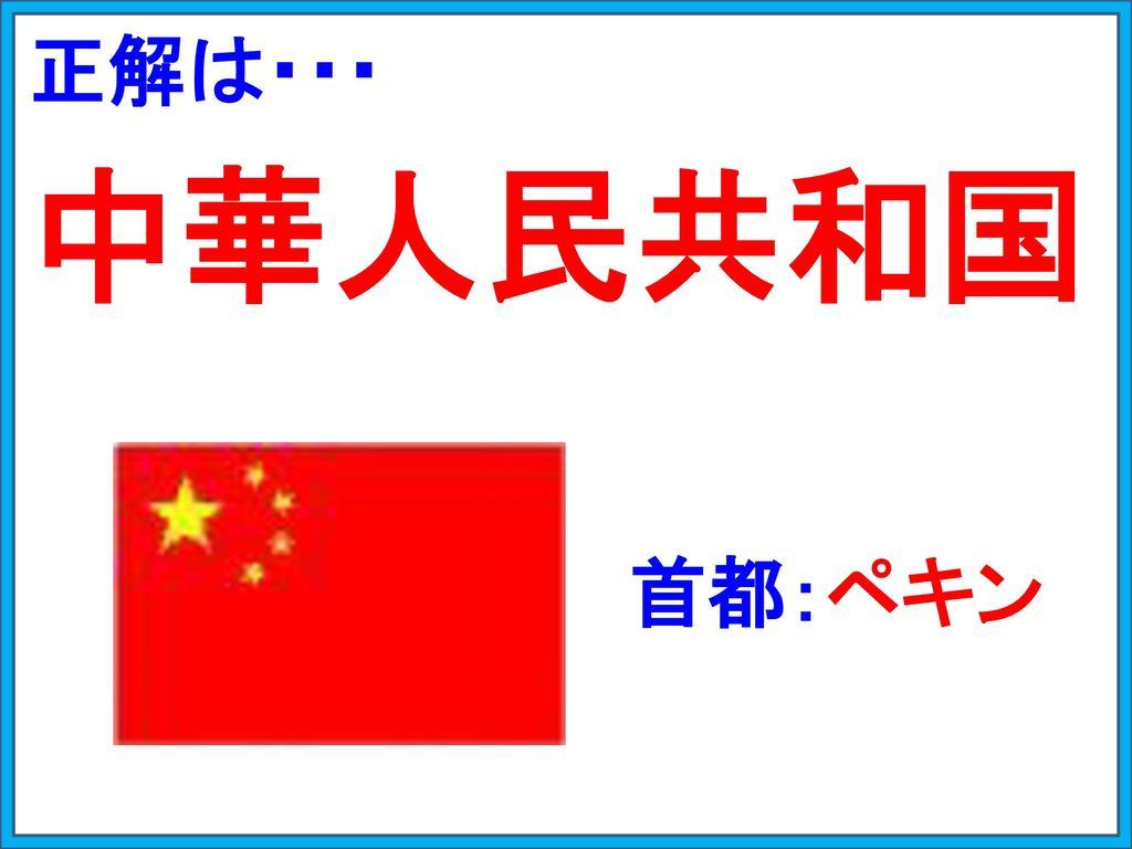 正解は・・・ 中華人民共和国 首都:ペキン