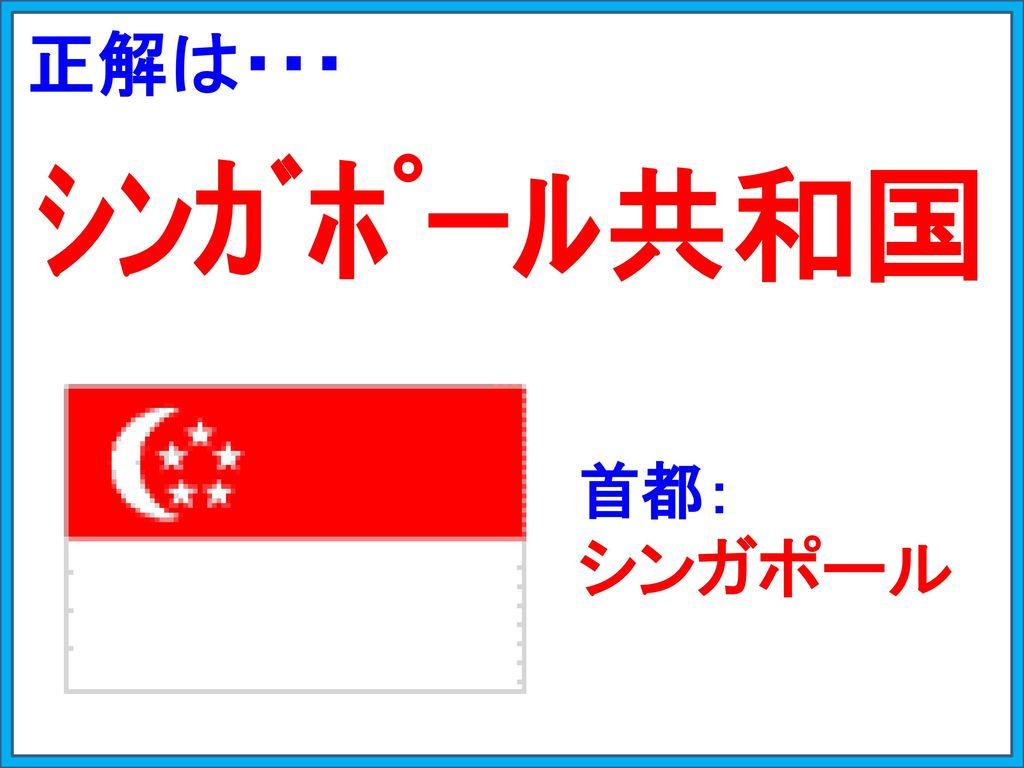 正解は・・・ シンガポール共和国 首都: シンガポール