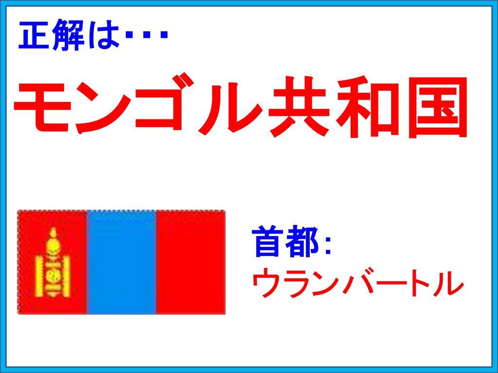 正解は・・・ モンゴル共和国 首都: ウランバートル