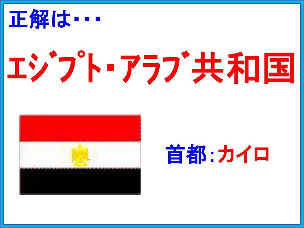 正解は・・・ エジプト・アラブ共和国 首都:カイロ