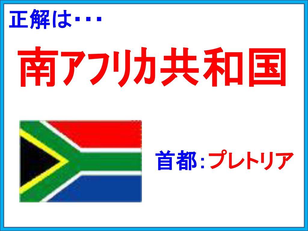正解は・・・ 南アフリカ共和国 首都:プレトリア