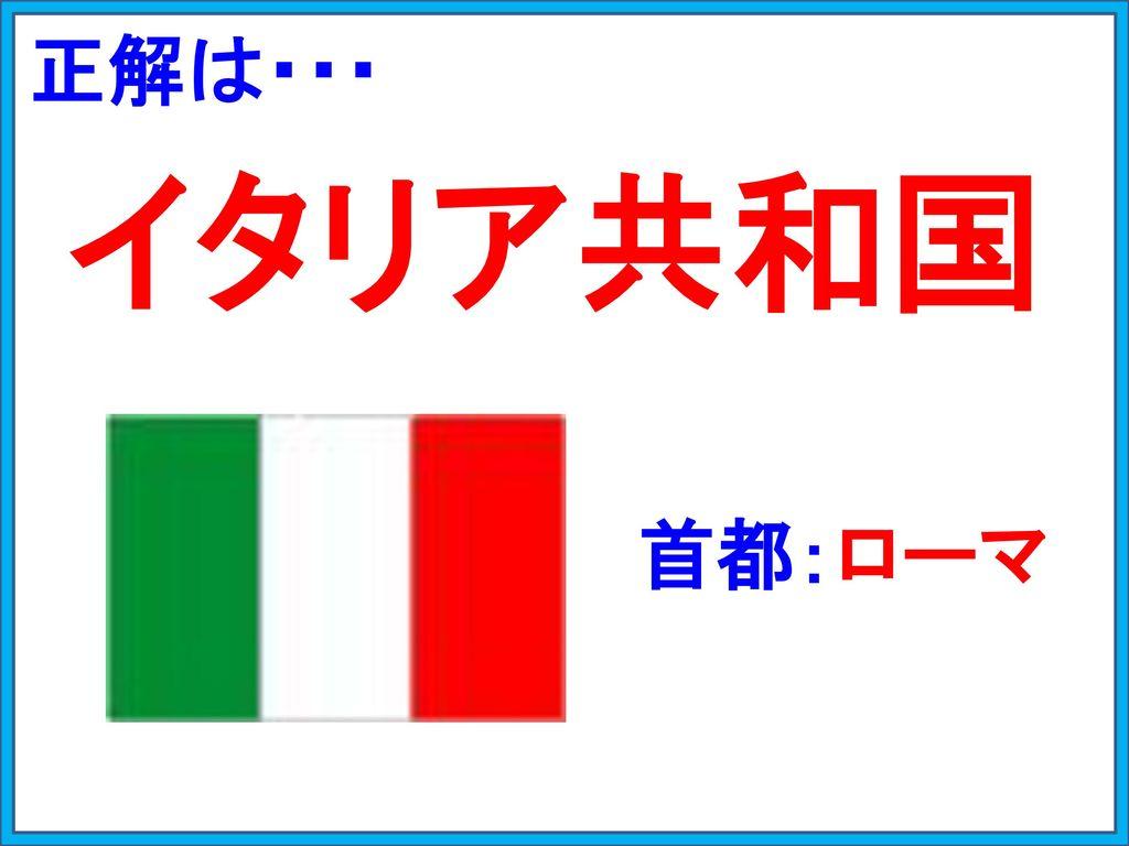 正解は・・・ イタリア共和国 首都:ローマ