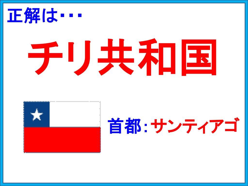 正解は・・・ チリ共和国 首都:サンティアゴ