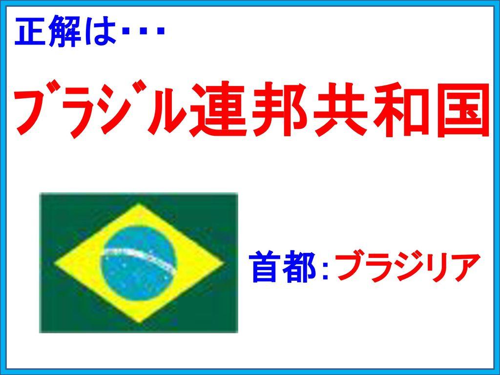 正解は・・・ ブラジル連邦共和国 首都:ブラジリア