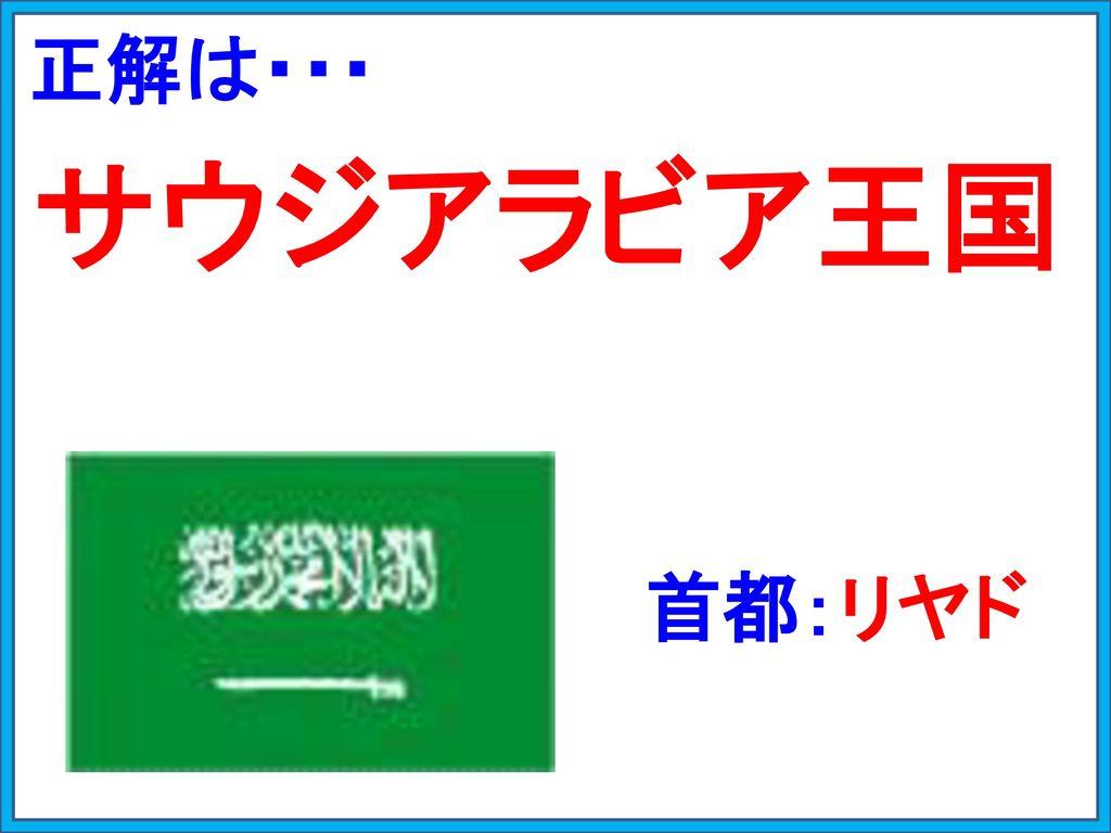 正解は・・・ サウジアラビア王国 首都:リヤド