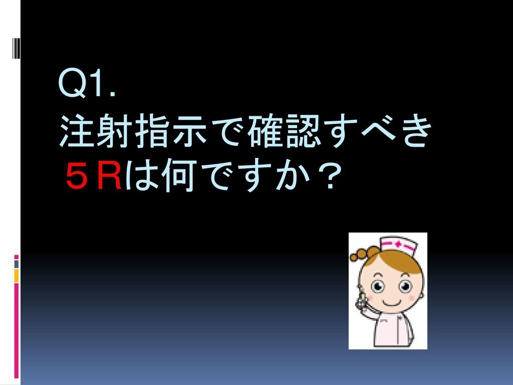 Q1. 注射指示で確認すべき 5Rは何ですか?