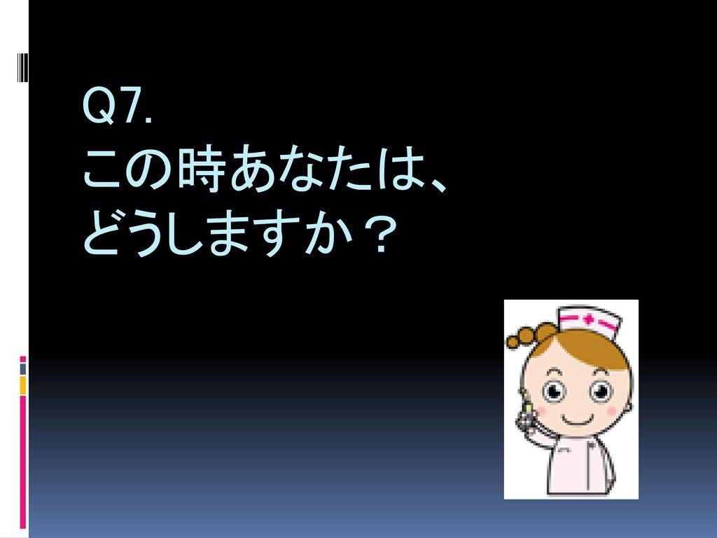 Q7. この時あなたは、 どうしますか?