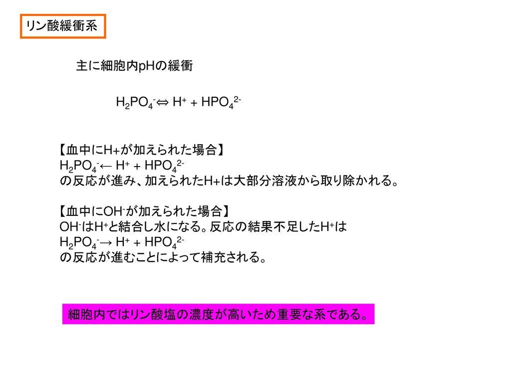 リン酸緩衝系 主に細胞内pHの緩衝. H2PO4-⇔ H+ + HPO42- 【血中にH+が加えられた場合】 H2PO4-← H+ + HPO42- の反応が進み、加えられたH+は大部分溶液から取り除かれる。