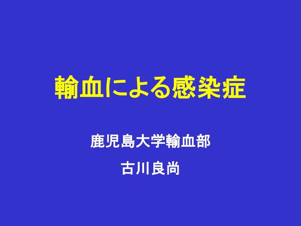 輸血による感染症 鹿児島大学輸血部 古川良尚.