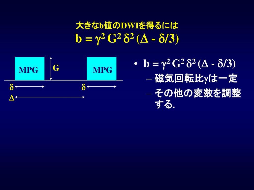 大きなb値のDWIを得るには b = g2 G2 d2 (D - d/3)