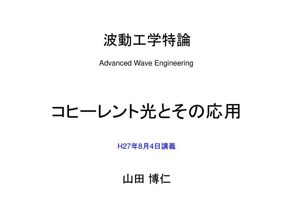 波動工学特論 Advanced Wave Engineering コヒーレント光とその応用 H27年8月4日講義 山田 博仁