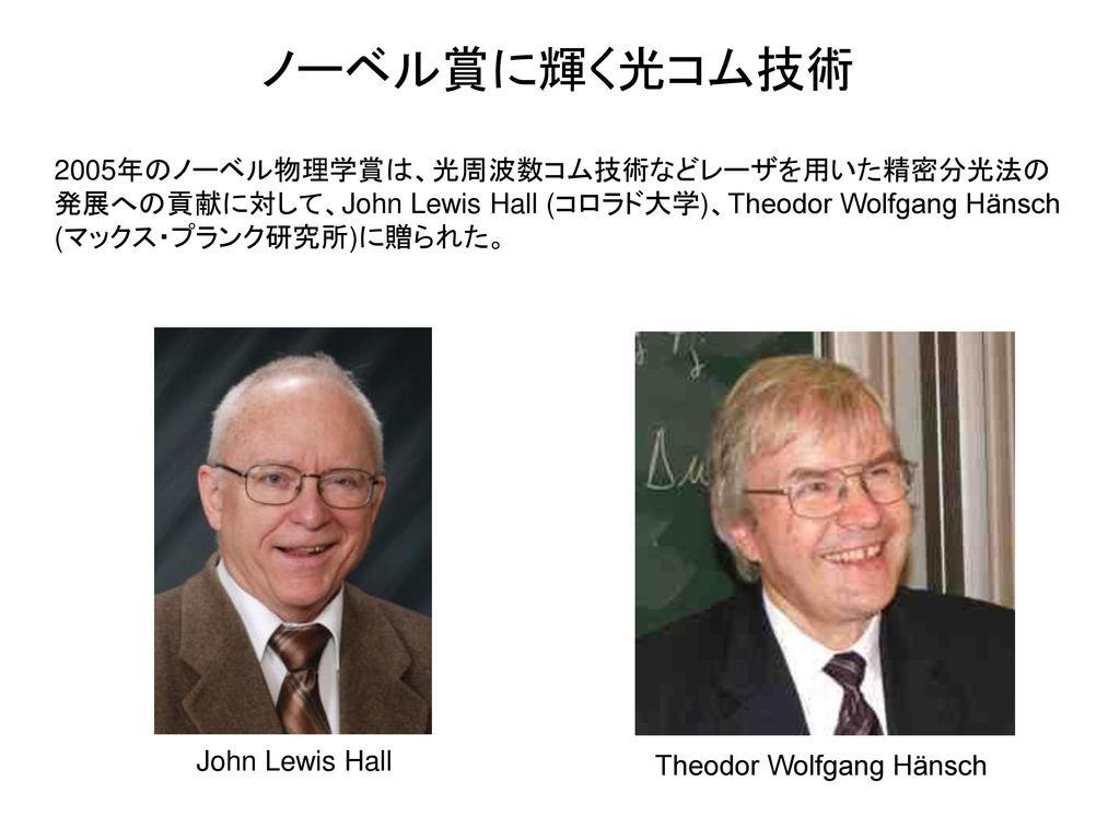 ノーベル賞に輝く光コム技術 2005年のノーベル物理学賞は、光周波数コム技術などレーザを用いた精密分光法の発展への貢献に対して、John Lewis Hall (コロラド大学)、Theodor Wolfgang Hänsch (マックス・プランク研究所)に贈られた。