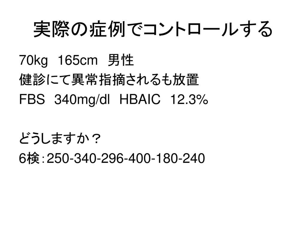実際の症例でコントロールする 70kg 165cm 男性 健診にて異常指摘されるも放置 FBS 340mg/dl HBAIC 12.3%