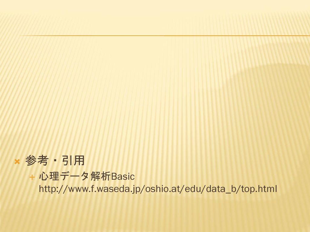 参考・引用 心理データ解析Basic http://www.f.waseda.jp/oshio.at/edu/data_b/top.html