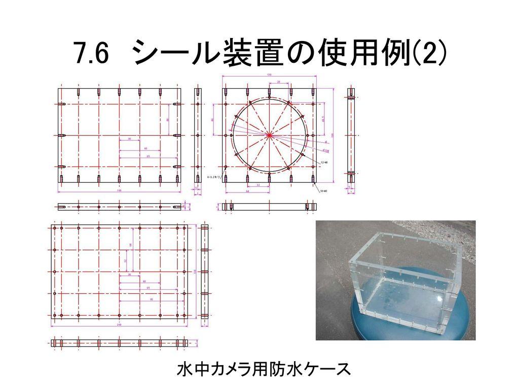 7.6 シール装置の使用例(2) 水中カメラ用防水ケース