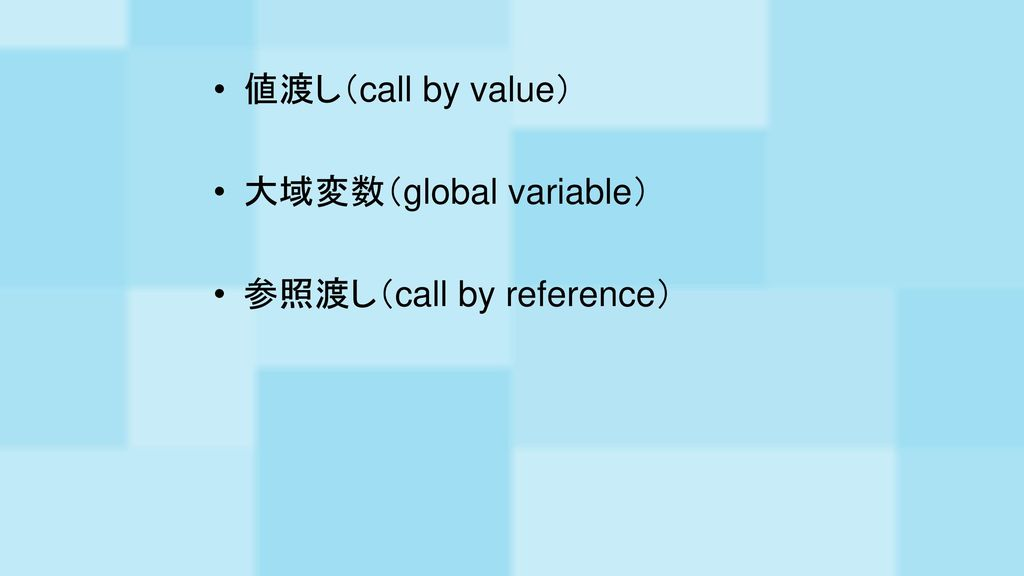値渡し(call by value) 大域変数(global variable) 参照渡し(call by reference)