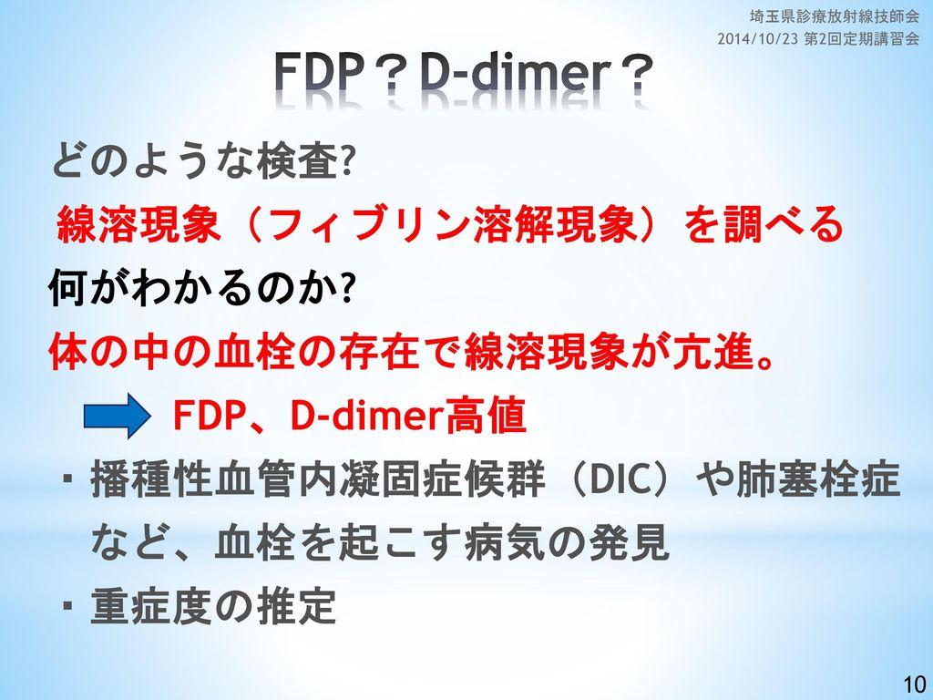 FDP?D-dimer? どのような検査 何がわかるのか 体の中の血栓の存在で線溶現象が亢進。 FDP、D-dimer高値